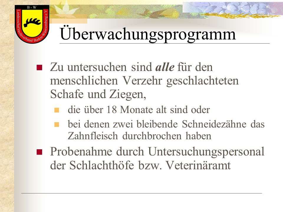 Überwachungsprogramm Zu untersuchen sind alle für den menschlichen Verzehr geschlachteten Schafe und Ziegen, die über 18 Monate alt sind oder bei dene