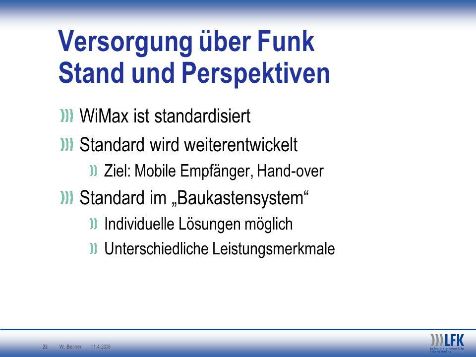 W. Berner 11.4.2006 22 Versorgung über Funk Stand und Perspektiven WiMax ist standardisiert Standard wird weiterentwickelt Ziel: Mobile Empfänger, Han