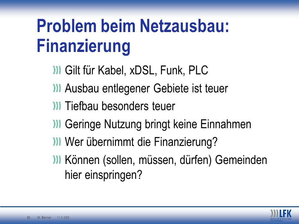 W. Berner 11.4.2006 30 Problem beim Netzausbau: Finanzierung Gilt für Kabel, xDSL, Funk, PLC Ausbau entlegener Gebiete ist teuer Tiefbau besonders teu