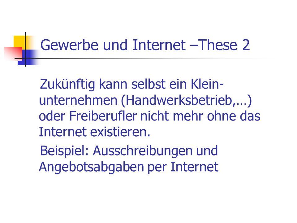 Gewerbe und Internet –These 2 Zukünftig kann selbst ein Klein- unternehmen (Handwerksbetrieb,…) oder Freiberufler nicht mehr ohne das Internet existie