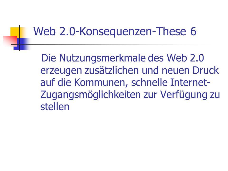 Web 2.0-Konsequenzen-These 6 Die Nutzungsmerkmale des Web 2.0 erzeugen zusätzlichen und neuen Druck auf die Kommunen, schnelle Internet- Zugangsmöglic