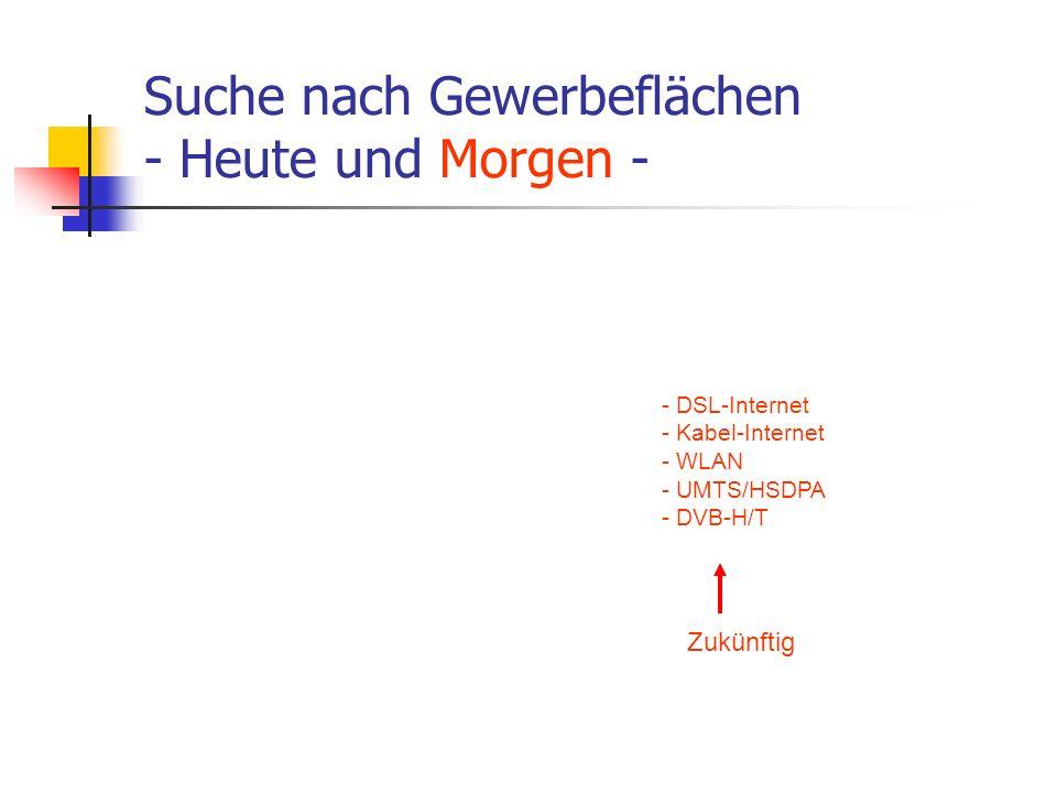 Suche nach Gewerbeflächen - Heute und Morgen - - DSL-Internet - Kabel-Internet - WLAN - UMTS/HSDPA - DVB-H/T Zukünftig