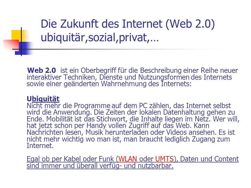 Die Zukunft des Internet (Web 2.0) ubiquitär,sozial,privat,… Web 2.0 ist ein Oberbegriff für die Beschreibung einer Reihe neuer interaktiver Techniken