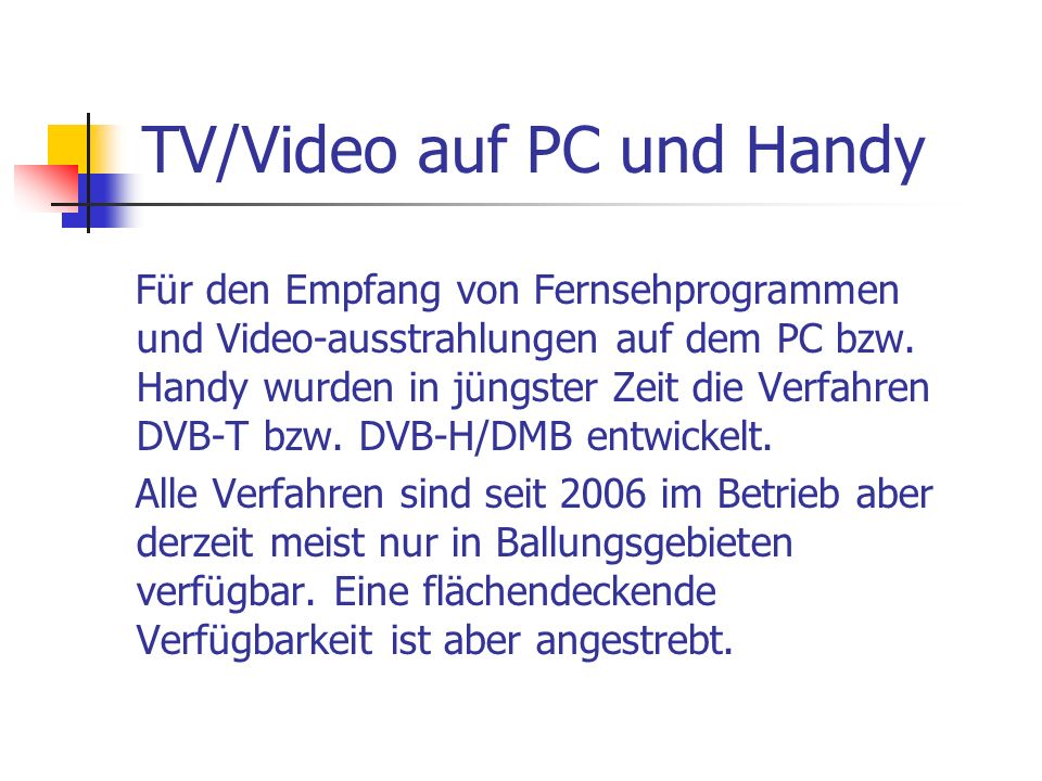 TV/Video auf PC und Handy Für den Empfang von Fernsehprogrammen und Video-ausstrahlungen auf dem PC bzw. Handy wurden in jüngster Zeit die Verfahren D