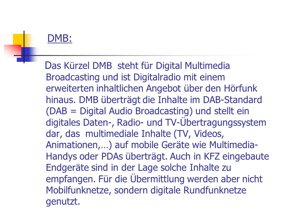 DMB: D as Kürzel DMB steht für Digital Multimedia Broadcasting und ist Digitalradio mit einem erweiterten inhaltlichen Angebot über den Hörfunk hinaus