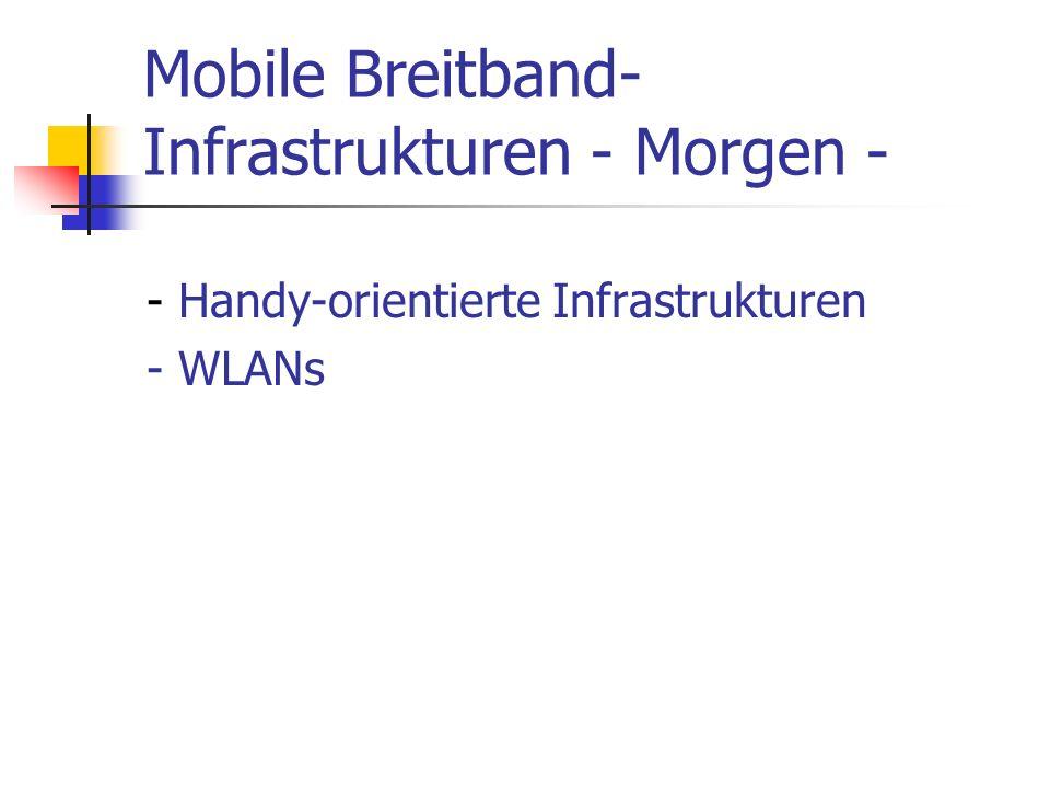 Mobile Breitband- Infrastrukturen - Morgen - - Handy-orientierte Infrastrukturen - WLANs