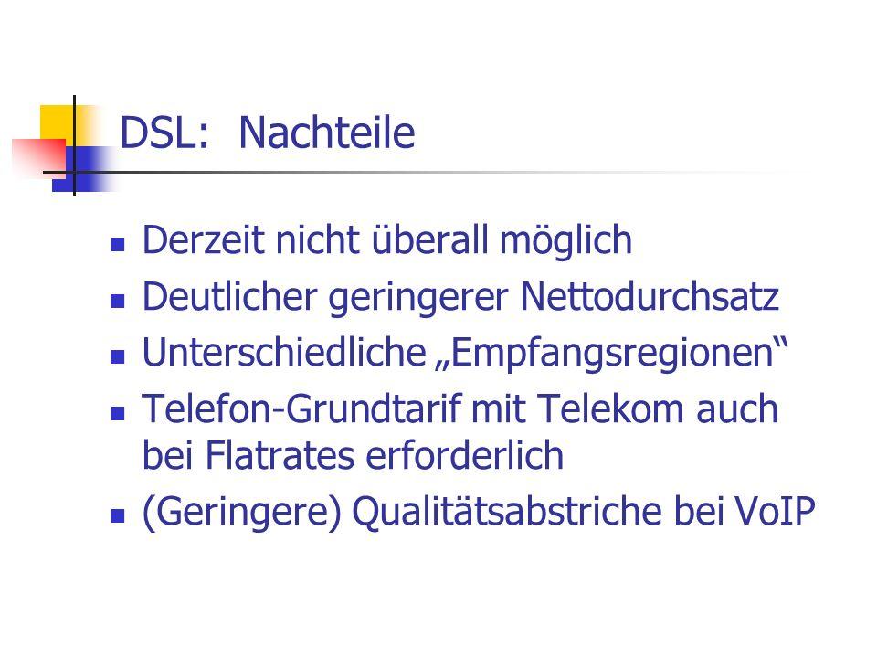 DSL: Nachteile Derzeit nicht überall möglich Deutlicher geringerer Nettodurchsatz Unterschiedliche Empfangsregionen Telefon-Grundtarif mit Telekom auc