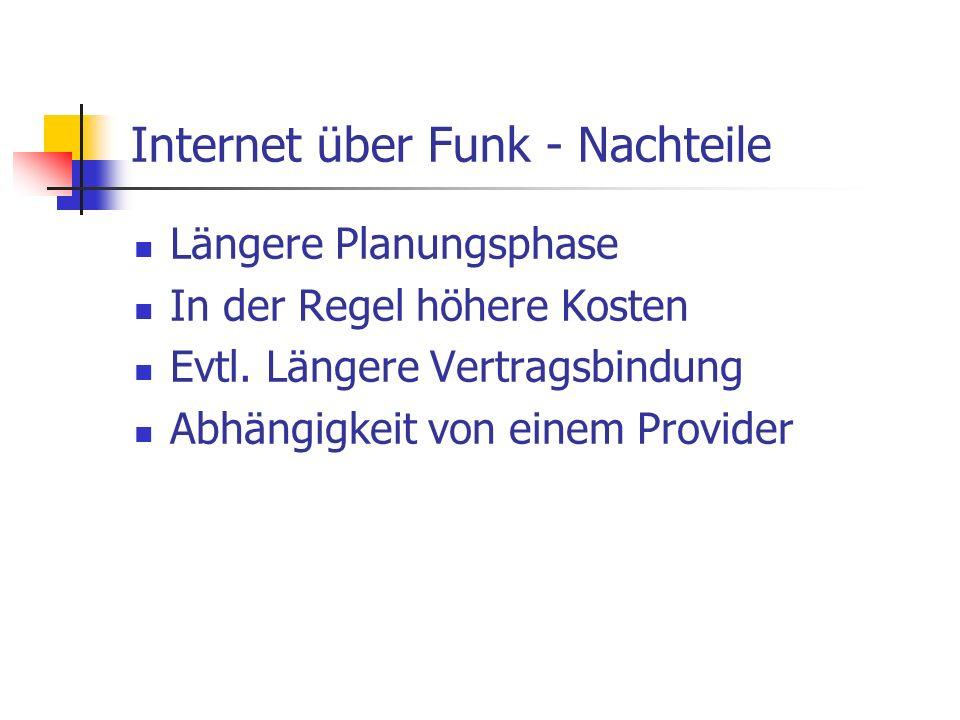 Internet über Funk - Nachteile Längere Planungsphase In der Regel höhere Kosten Evtl. Längere Vertragsbindung Abhängigkeit von einem Provider