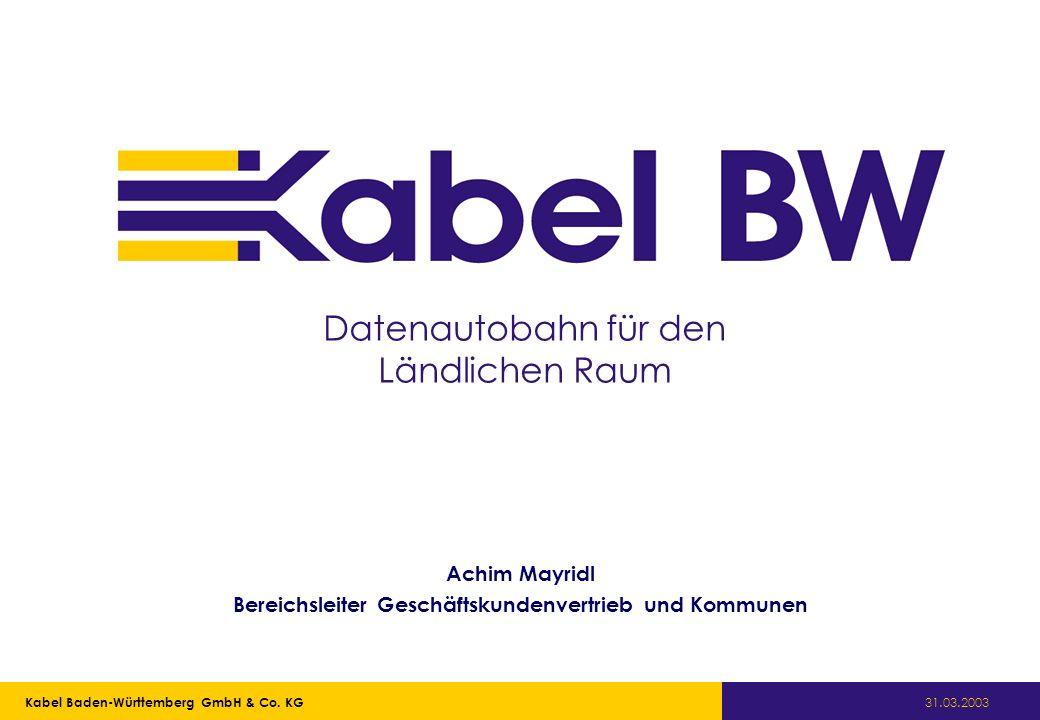 Kabel Baden-Württemberg GmbH Kabel Baden-Württemberg GmbH & Co. KG 31.03.2003 Datenautobahn für den Ländlichen Raum Achim Mayridl Bereichsleiter Gesch