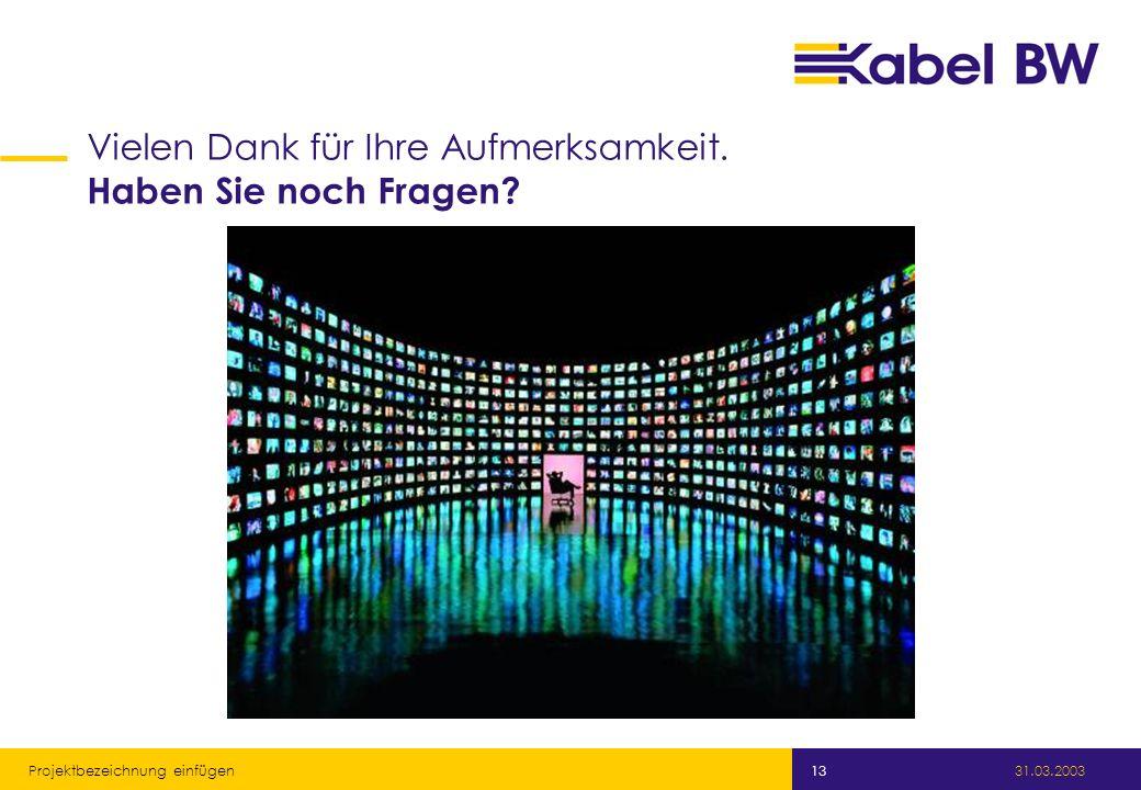 Kabel Baden-Württemberg GmbH 31.03.2003 Projektbezeichnung einfügen 13 Vielen Dank für Ihre Aufmerksamkeit. Haben Sie noch Fragen?