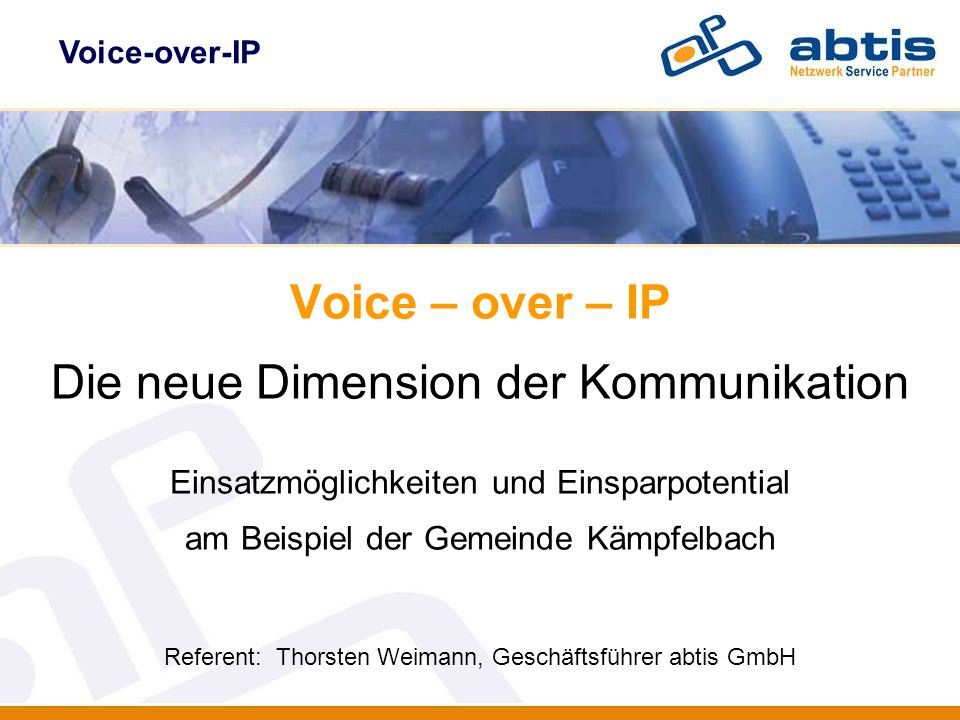 Voice-over-IP Voice – over – IP Die neue Dimension der Kommunikation Einsatzmöglichkeiten und Einsparpotential am Beispiel der Gemeinde Kämpfelbach Re