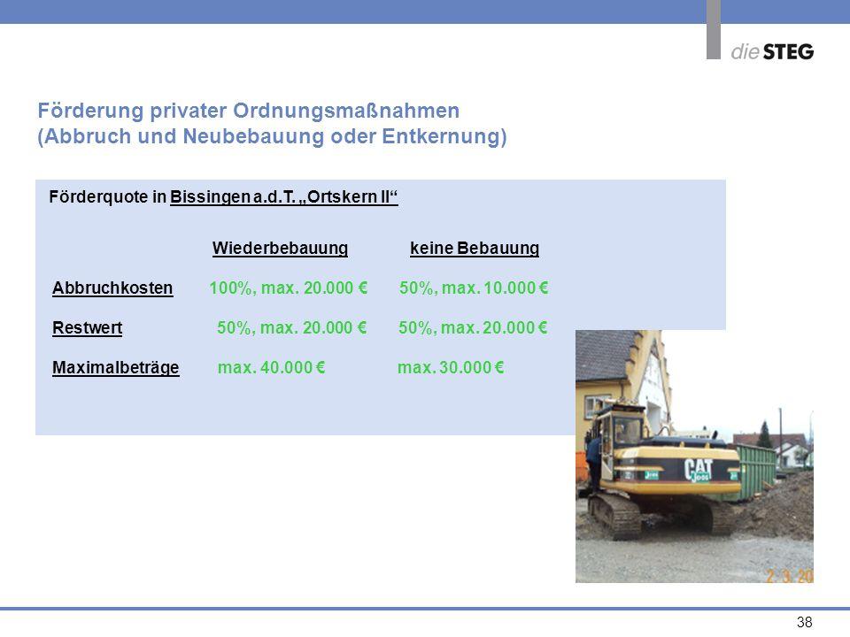 38 Förderquote in Bissingen a.d.T. Ortskern II Förderung privater Ordnungsmaßnahmen (Abbruch und Neubebauung oder Entkernung) Wiederbebauung keine Beb