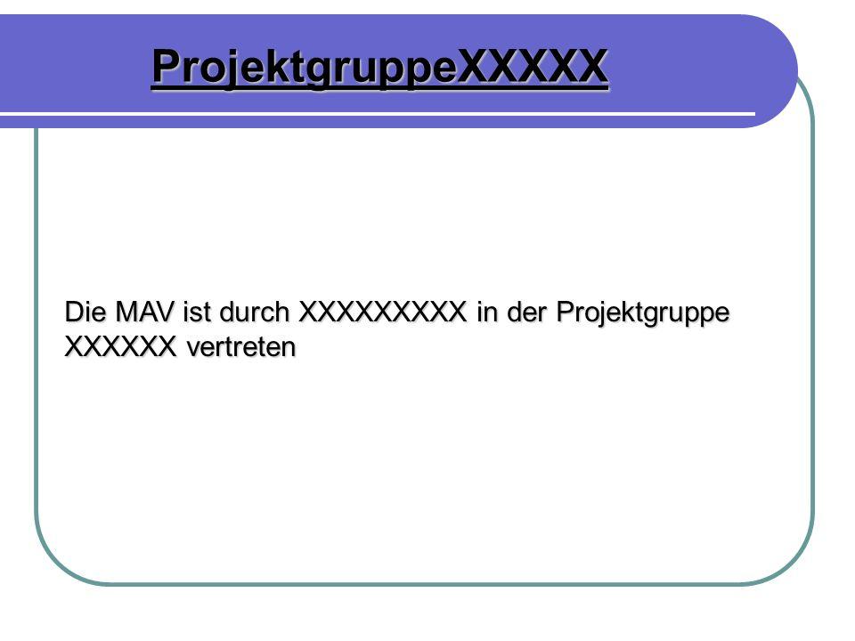ProjektgruppeXXXXX Die MAV ist durch XXXXXXXXX in der Projektgruppe XXXXXX vertreten
