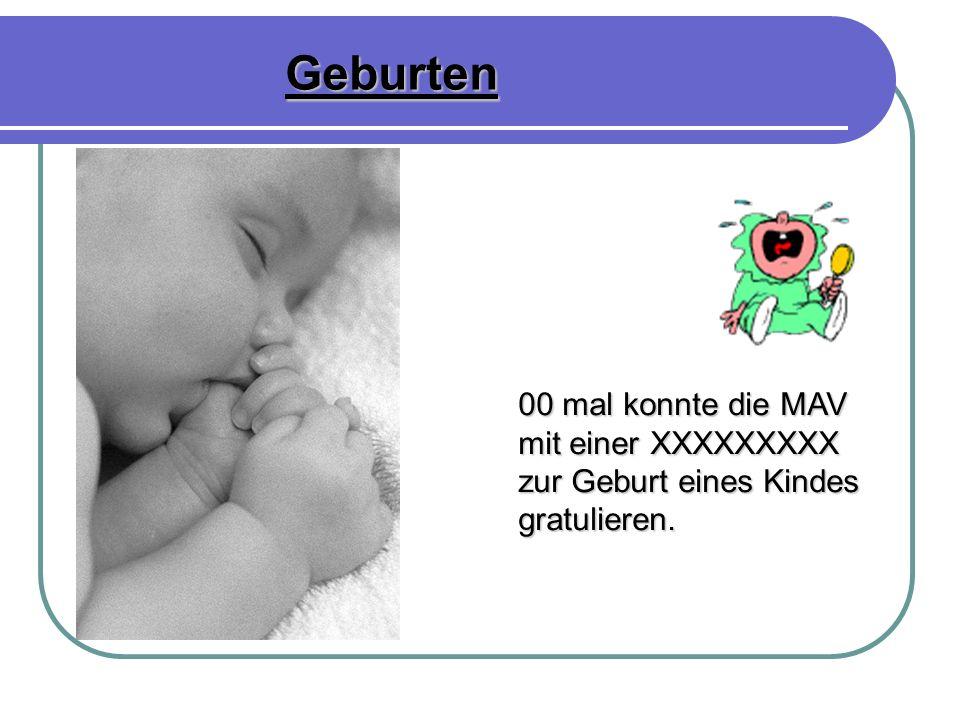 Geburten 00 mal konnte die MAV mit einer XXXXXXXXX mit einer XXXXXXXXX zur Geburt eines Kindes gratulieren.