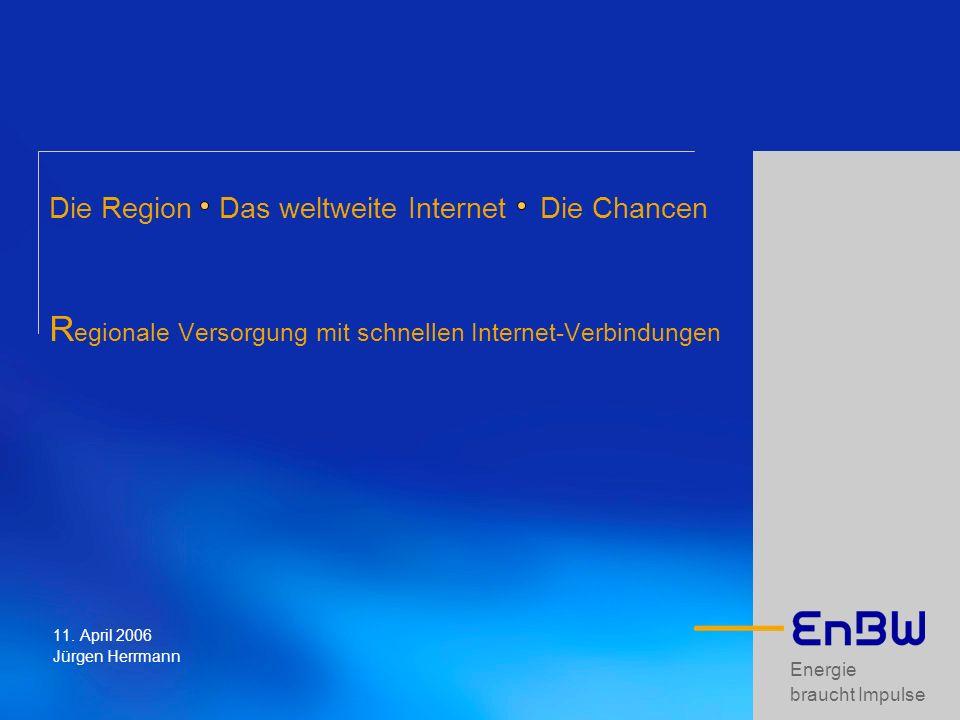 Energie braucht Impulse Die Region Das weltweite Internet Die Chancen R egionale Versorgung mit schnellen Internet-Verbindungen 11. April 2006 Jürgen