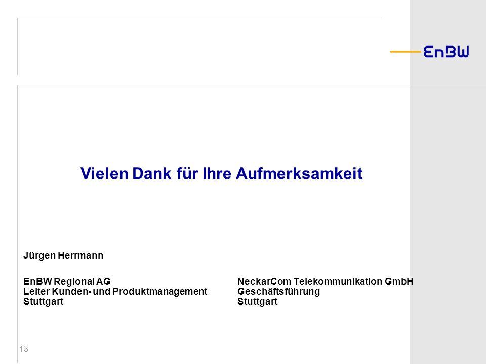 13 Jürgen Herrmann EnBW Regional AGNeckarCom Telekommunikation GmbH Leiter Kunden- und ProduktmanagementGeschäftsführung StuttgartStuttgart Vielen Dan