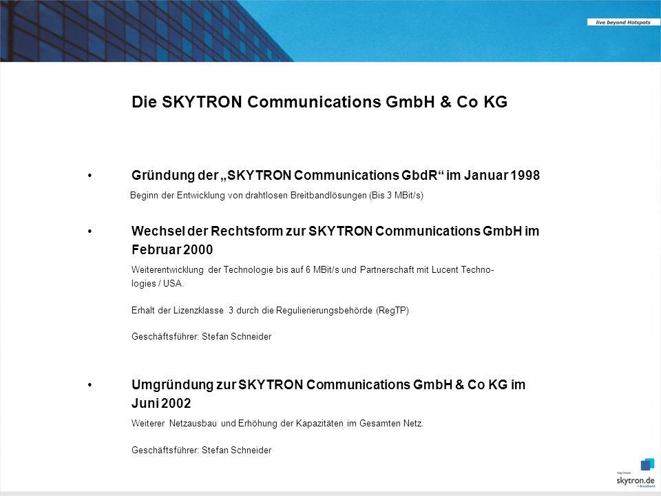 Die SKYTRON Communications GmbH & Co KG Gründung der SKYTRON Communications GbdR im Januar 1998 Beginn der Entwicklung von drahtlosen Breitbandlösungen (Bis 3 MBit/s) Wechsel der Rechtsform zur SKYTRON Communications GmbH im Februar 2000 Weiterentwicklung der Technologie bis auf 6 MBit/s und Partnerschaft mit Lucent Techno- logies / USA.