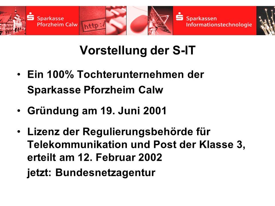 Vorstellung der S-IT Ein 100% Tochterunternehmen der Sparkasse Pforzheim Calw Gründung am 19. Juni 2001 Lizenz der Regulierungsbehörde für Telekommuni