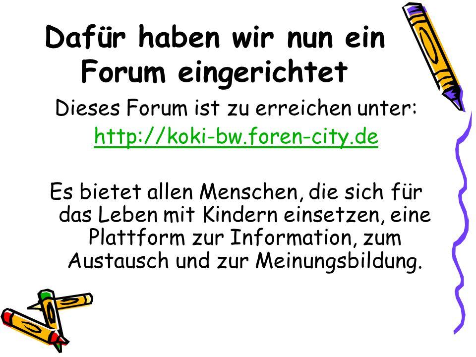 Dafür haben wir nun ein Forum eingerichtet Dieses Forum ist zu erreichen unter: http://koki-bw.foren-city.de Es bietet allen Menschen, die sich für das Leben mit Kindern einsetzen, eine Plattform zur Information, zum Austausch und zur Meinungsbildung.