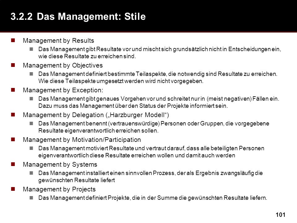 101 3.2.2Das Management: Stile Management by Results Das Management gibt Resultate vor und mischt sich grundsätzlich nicht in Entscheidungen ein, wie diese Resultate zu erreichen sind.