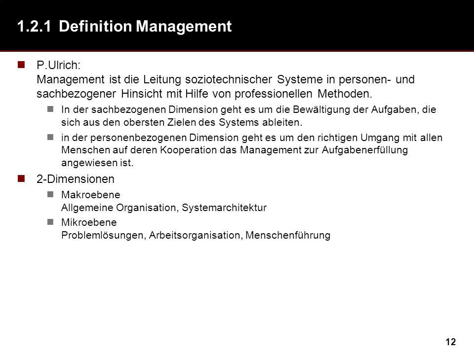 12 1.2.1Definition Management P.Ulrich: Management ist die Leitung soziotechnischer Systeme in personen- und sachbezogener Hinsicht mit Hilfe von professionellen Methoden.