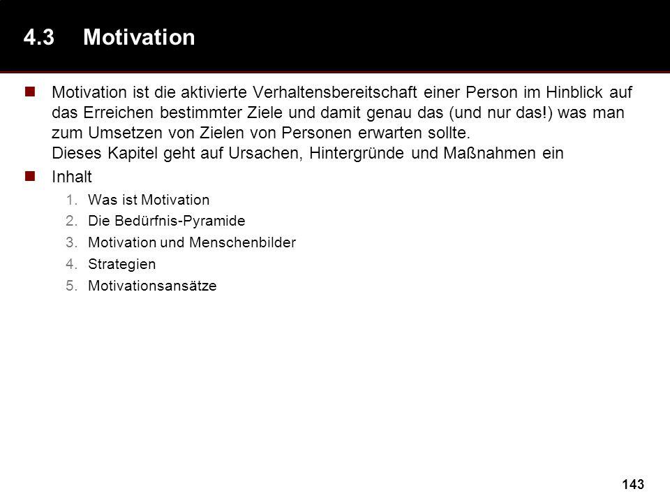 143 4.3Motivation Motivation ist die aktivierte Verhaltensbereitschaft einer Person im Hinblick auf das Erreichen bestimmter Ziele und damit genau das (und nur das!) was man zum Umsetzen von Zielen von Personen erwarten sollte.