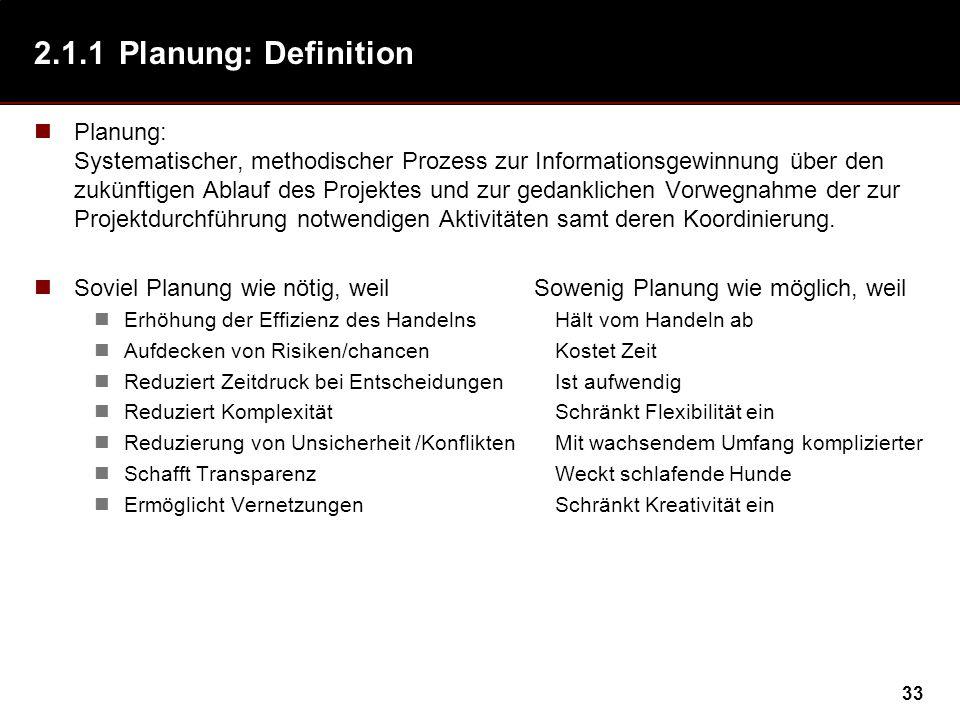 33 2.1.1Planung: Definition Planung: Systematischer, methodischer Prozess zur Informationsgewinnung über den zukünftigen Ablauf des Projektes und zur gedanklichen Vorwegnahme der zur Projektdurchführung notwendigen Aktivitäten samt deren Koordinierung.