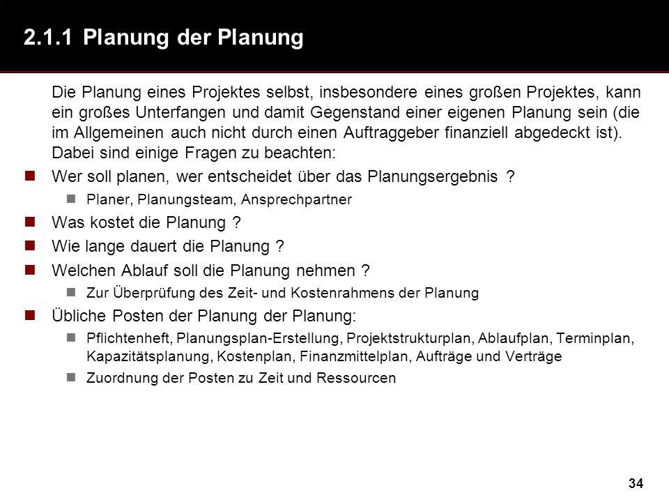 34 2.1.1Planung der Planung Die Planung eines Projektes selbst, insbesondere eines großen Projektes, kann ein großes Unterfangen und damit Gegenstand einer eigenen Planung sein (die im Allgemeinen auch nicht durch einen Auftraggeber finanziell abgedeckt ist).
