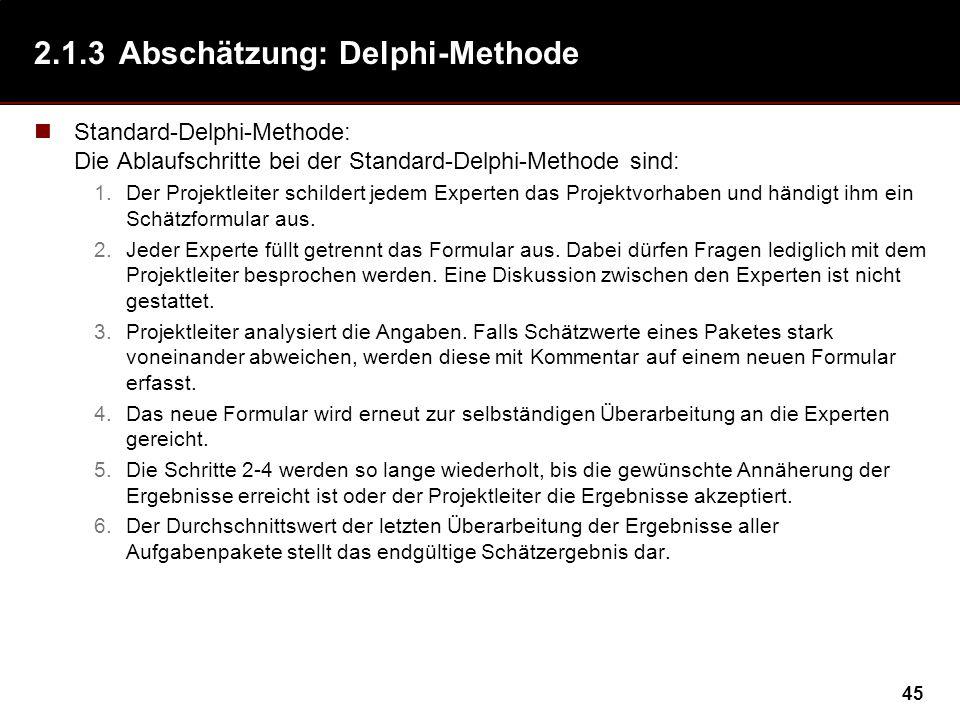 45 2.1.3Abschätzung: Delphi-Methode Standard-Delphi-Methode: Die Ablaufschritte bei der Standard-Delphi-Methode sind: 1.Der Projektleiter schildert jedem Experten das Projektvorhaben und händigt ihm ein Schätzformular aus.