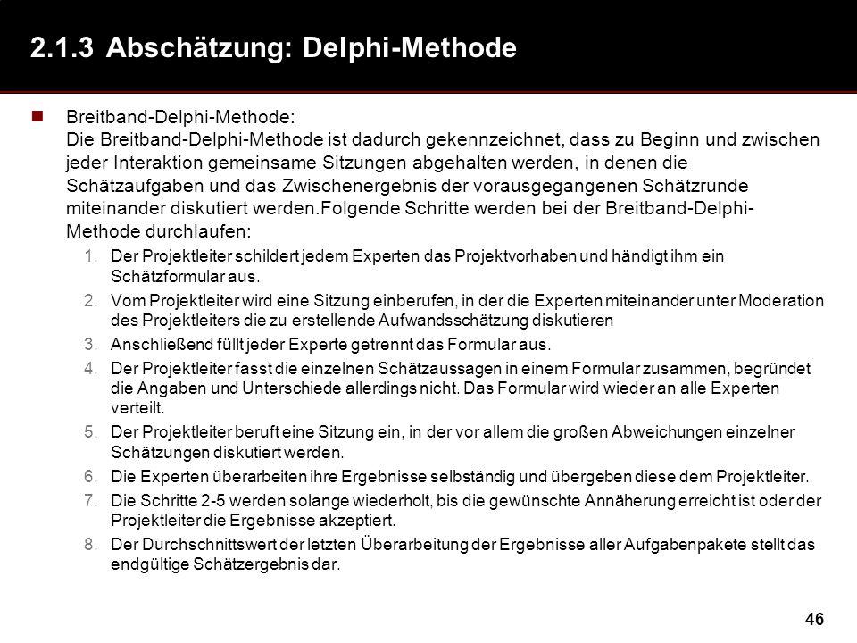 46 2.1.3Abschätzung: Delphi-Methode Breitband-Delphi-Methode: Die Breitband-Delphi-Methode ist dadurch gekennzeichnet, dass zu Beginn und zwischen jeder Interaktion gemeinsame Sitzungen abgehalten werden, in denen die Schätzaufgaben und das Zwischenergebnis der vorausgegangenen Schätzrunde miteinander diskutiert werden.Folgende Schritte werden bei der Breitband-Delphi- Methode durchlaufen: 1.Der Projektleiter schildert jedem Experten das Projektvorhaben und händigt ihm ein Schätzformular aus.