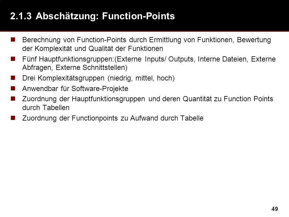 49 2.1.3Abschätzung: Function-Points Berechnung von Function-Points durch Ermittlung von Funktionen, Bewertung der Komplexität und Qualität der Funktionen Fünf Hauptfunktionsgruppen:(Externe Inputs/ Outputs, Interne Dateien, Externe Abfragen, Externe Schnittstellen) Drei Komplexitätsgruppen (niedrig, mittel, hoch) Anwendbar für Software-Projekte Zuordnung der Hauptfunktionsgruppen und deren Quantität zu Function Points durch Tabellen Zuordnung der Functionpoints zu Aufwand durch Tabelle