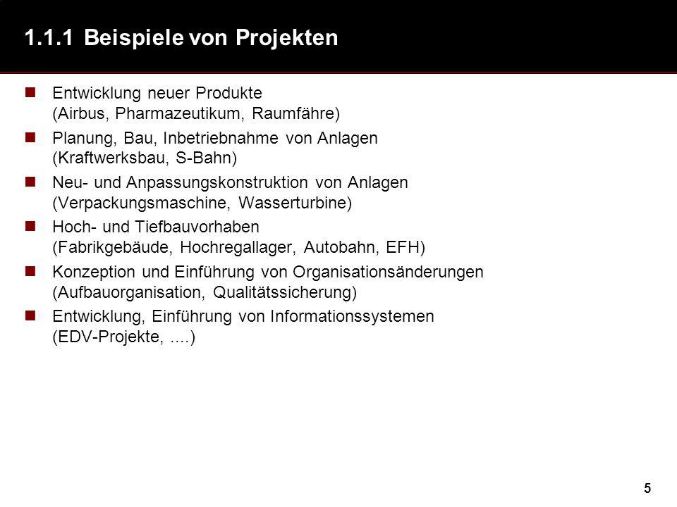 5 1.1.1Beispiele von Projekten Entwicklung neuer Produkte (Airbus, Pharmazeutikum, Raumfähre) Planung, Bau, Inbetriebnahme von Anlagen (Kraftwerksbau, S-Bahn) Neu- und Anpassungskonstruktion von Anlagen (Verpackungsmaschine, Wasserturbine) Hoch- und Tiefbauvorhaben (Fabrikgebäude, Hochregallager, Autobahn, EFH) Konzeption und Einführung von Organisationsänderungen (Aufbauorganisation, Qualitätssicherung) Entwicklung, Einführung von Informationssystemen (EDV-Projekte,....)