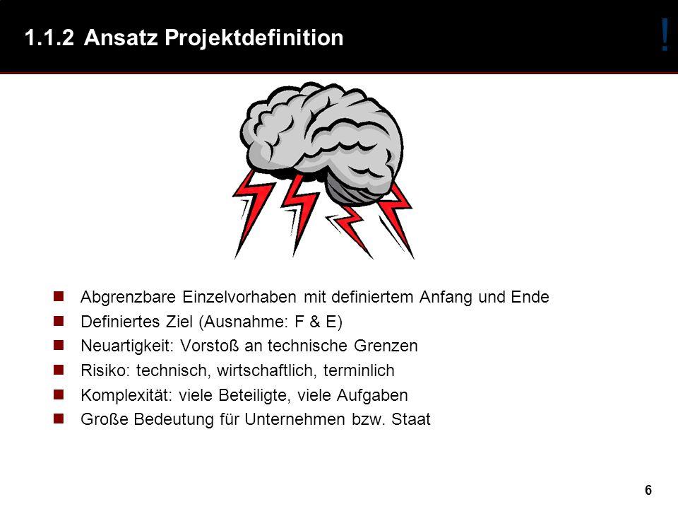 6 1.1.2Ansatz Projektdefinition Abgrenzbare Einzelvorhaben mit definiertem Anfang und Ende Definiertes Ziel (Ausnahme: F & E) Neuartigkeit: Vorstoß an