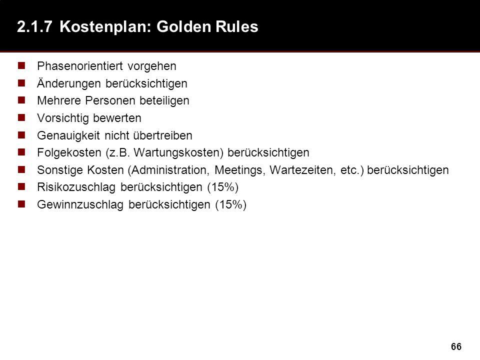66 2.1.7Kostenplan: Golden Rules Phasenorientiert vorgehen Änderungen berücksichtigen Mehrere Personen beteiligen Vorsichtig bewerten Genauigkeit nicht übertreiben Folgekosten (z.B.