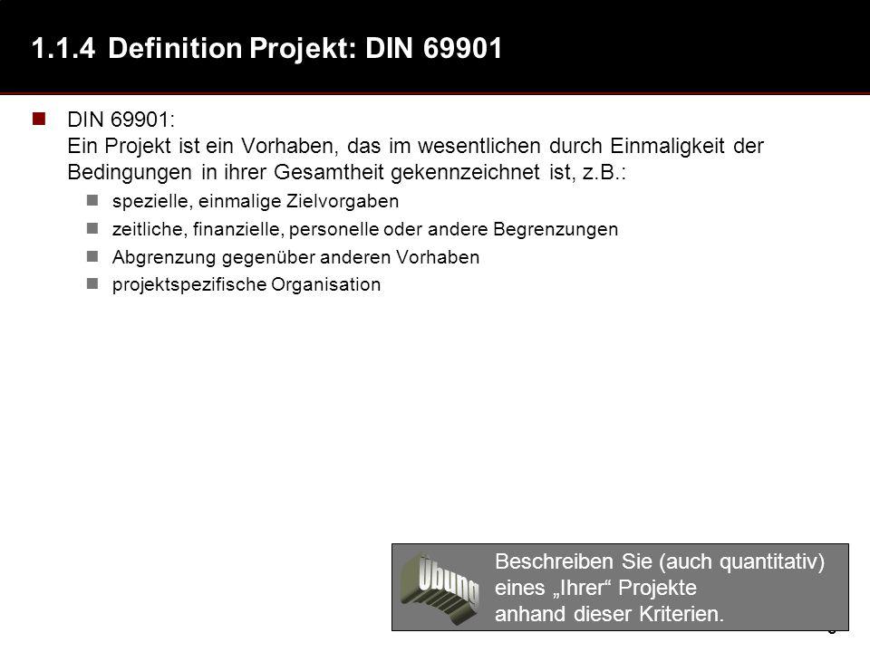8 1.1.4Definition Projekt: DIN 69901 DIN 69901: Ein Projekt ist ein Vorhaben, das im wesentlichen durch Einmaligkeit der Bedingungen in ihrer Gesamtheit gekennzeichnet ist, z.B.: spezielle, einmalige Zielvorgaben zeitliche, finanzielle, personelle oder andere Begrenzungen Abgrenzung gegenüber anderen Vorhaben projektspezifische Organisation Beschreiben Sie (auch quantitativ) eines Ihrer Projekte anhand dieser Kriterien.