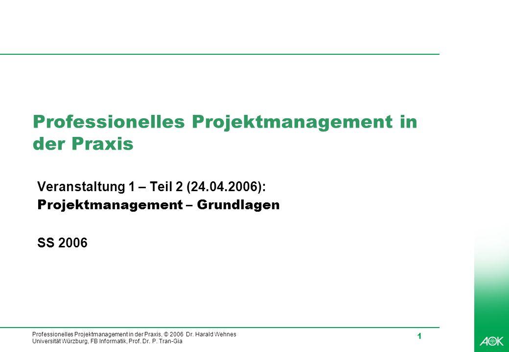 Professionelles Projektmanagement in der Praxis, © 2006 Dr. Harald Wehnes Universität Würzburg, FB Informatik, Prof. Dr. P. Tran-Gia 1 Professionelles