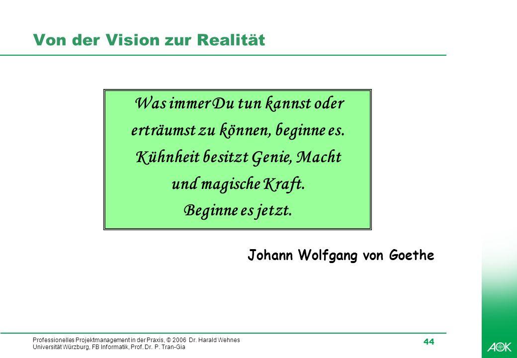 Professionelles Projektmanagement in der Praxis, © 2006 Dr. Harald Wehnes Universität Würzburg, FB Informatik, Prof. Dr. P. Tran-Gia 44 Von der Vision