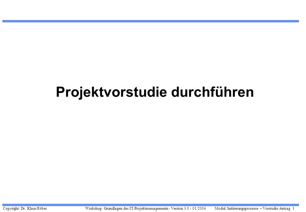 Copyright: Dr. Klaus Röber 1 Workshop: Grundlagen des IT-Projektmanagements - Version 3.0 - 01/2004Modul: Initiierungsprozesse – Vorstudie/Antrag Proj