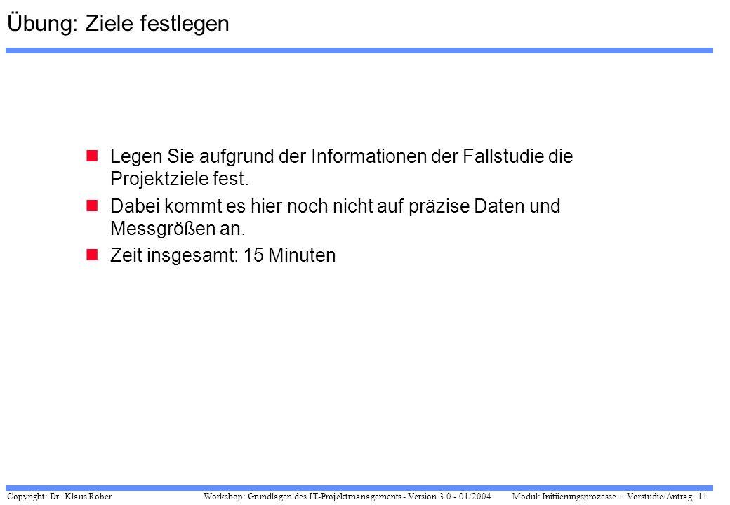 Copyright: Dr. Klaus Röber 11 Workshop: Grundlagen des IT-Projektmanagements - Version 3.0 - 01/2004Modul: Initiierungsprozesse – Vorstudie/Antrag Übu