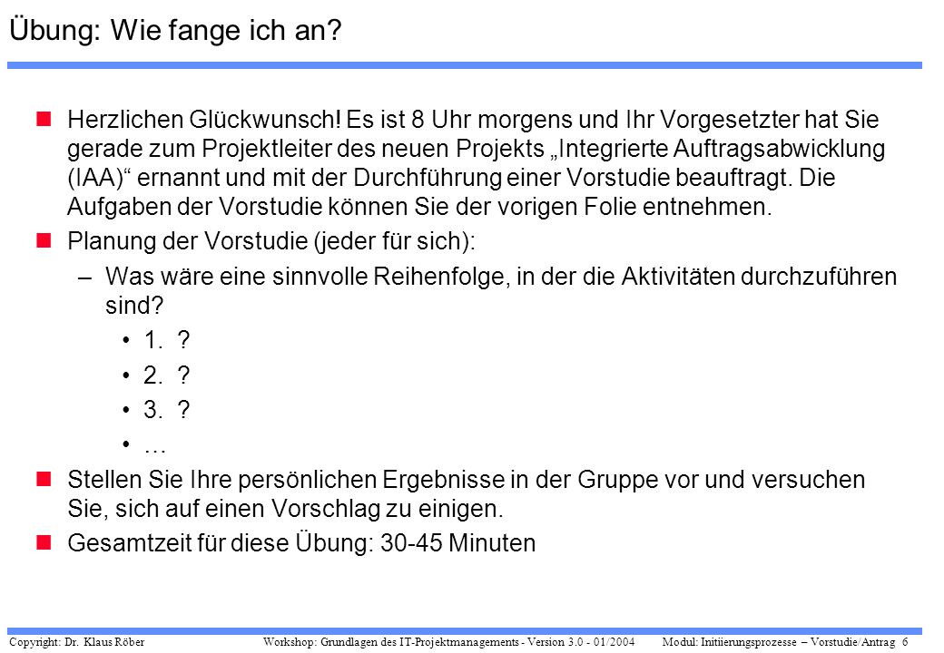 Copyright: Dr. Klaus Röber 6 Workshop: Grundlagen des IT-Projektmanagements - Version 3.0 - 01/2004Modul: Initiierungsprozesse – Vorstudie/Antrag Übun