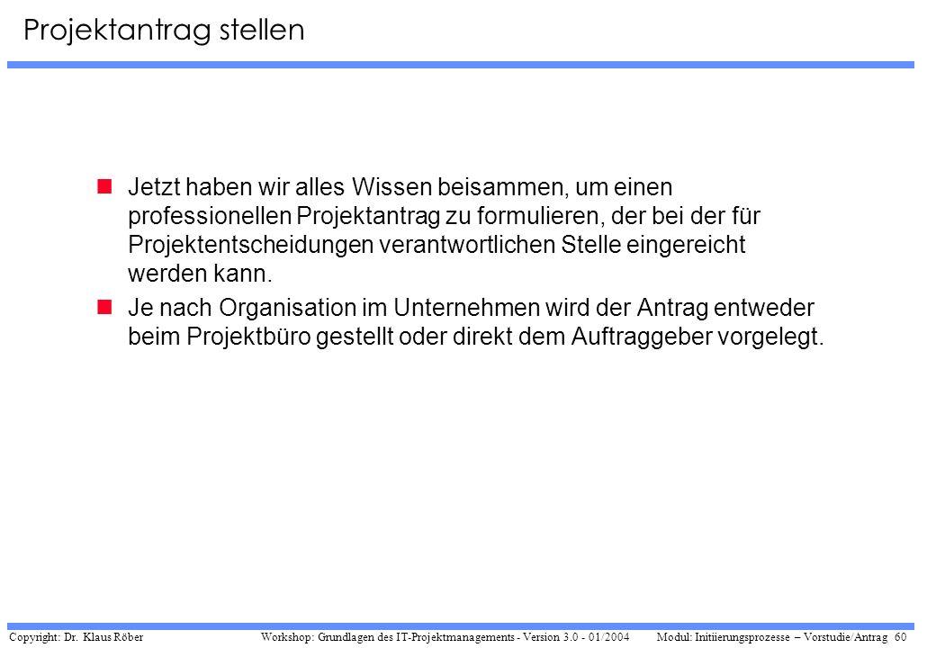 Copyright: Dr. Klaus Röber 60 Workshop: Grundlagen des IT-Projektmanagements - Version 3.0 - 01/2004Modul: Initiierungsprozesse – Vorstudie/Antrag Pro