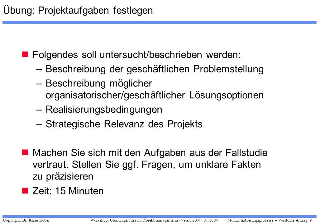 Copyright: Dr. Klaus Röber 9 Workshop: Grundlagen des IT-Projektmanagements - Version 3.0 - 01/2004Modul: Initiierungsprozesse – Vorstudie/Antrag Übun