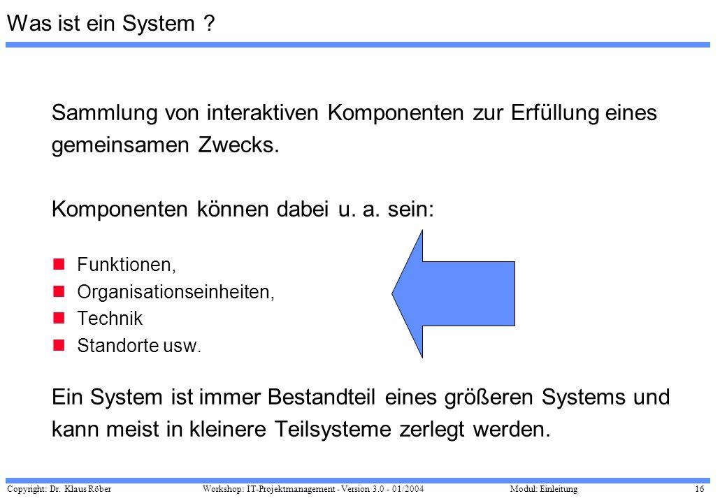 Copyright: Dr. Klaus Röber 16 Workshop: IT-Projektmanagement - Version 3.0 - 01/2004Modul: Einleitung Was ist ein System ? Sammlung von interaktiven K
