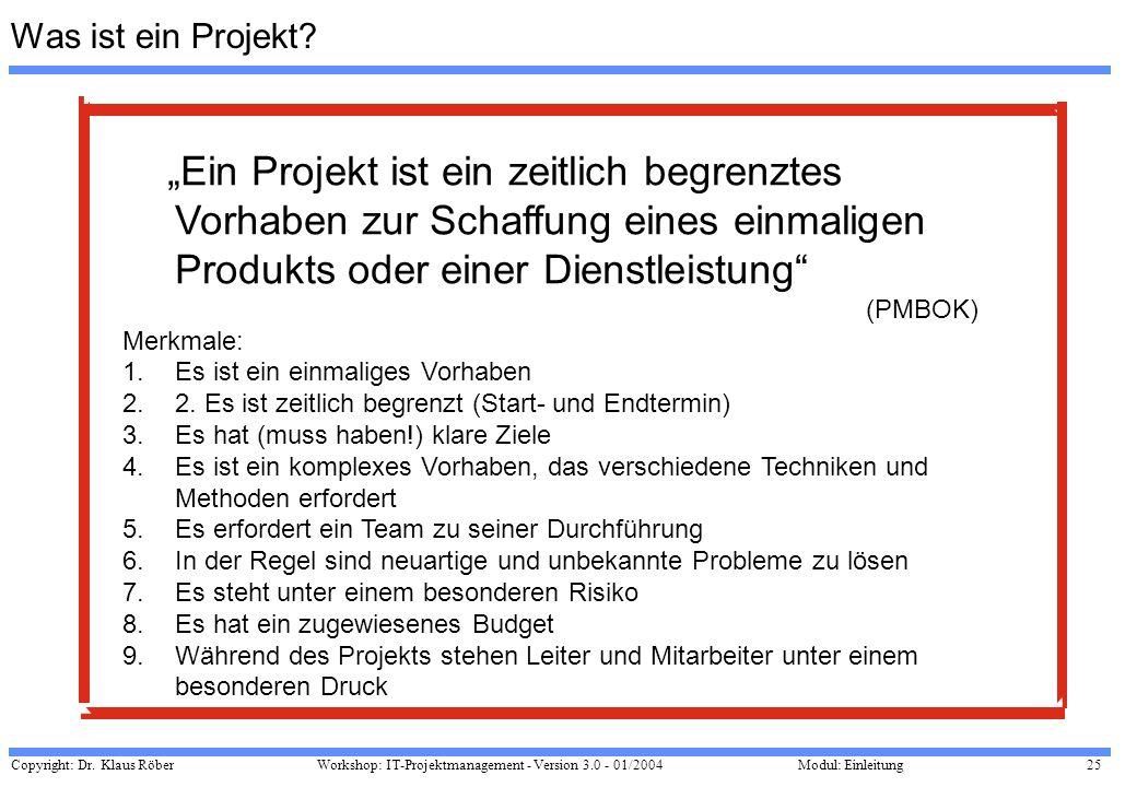 Copyright: Dr. Klaus Röber 25 Workshop: IT-Projektmanagement - Version 3.0 - 01/2004Modul: Einleitung Was ist ein Projekt? Ein Projekt ist ein zeitlic