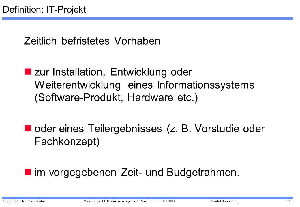 Copyright: Dr. Klaus Röber 26 Workshop: IT-Projektmanagement - Version 3.0 - 01/2004Modul: Einleitung Definition: IT-Projekt Zeitlich befristetes Vorh
