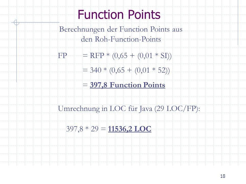 18 Function Points Berechnungen der Function Points aus den Roh-Function-Points FP= RFP * (0,65 + (0,01 * SI)) = 340 * (0,65 + (0,01 * 52)) = 397,8 Fu