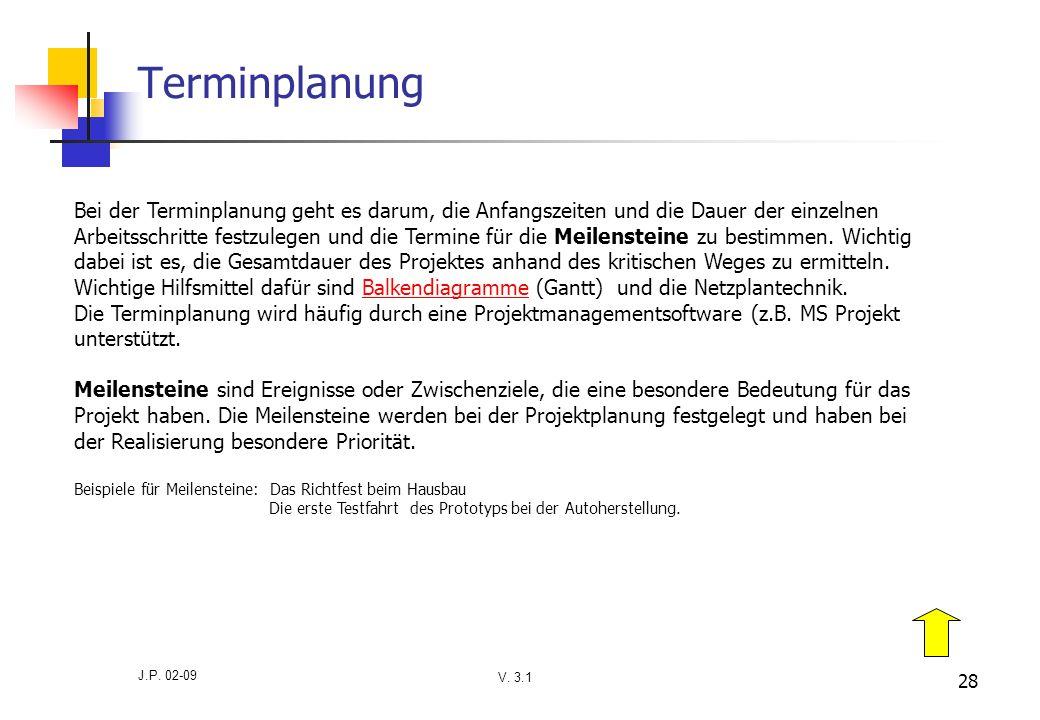 V. 3.1 J.P. 02-09 28 Terminplanung Bei der Terminplanung geht es darum, die Anfangszeiten und die Dauer der einzelnen Arbeitsschritte festzulegen und