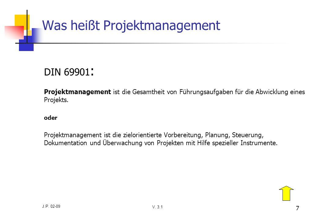V. 3.1 J.P. 02-09 7 Was heißt Projektmanagement DIN 69901 : Projektmanagement ist die Gesamtheit von Führungsaufgaben für die Abwicklung eines Projekt