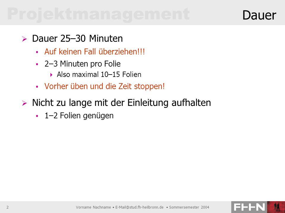Projektmanagement Vorname Nachname E-Mail@stud.fh-heilbronn.de Sommersemester 20042 Dauer Dauer 25–30 Minuten Auf keinen Fall überziehen!!! 2–3 Minute