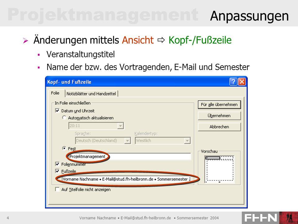 Projektmanagement Vorname Nachname E-Mail@stud.fh-heilbronn.de Sommersemester 20044 Anpassungen Änderungen mittels Ansicht Kopf-/Fußzeile Veranstaltun
